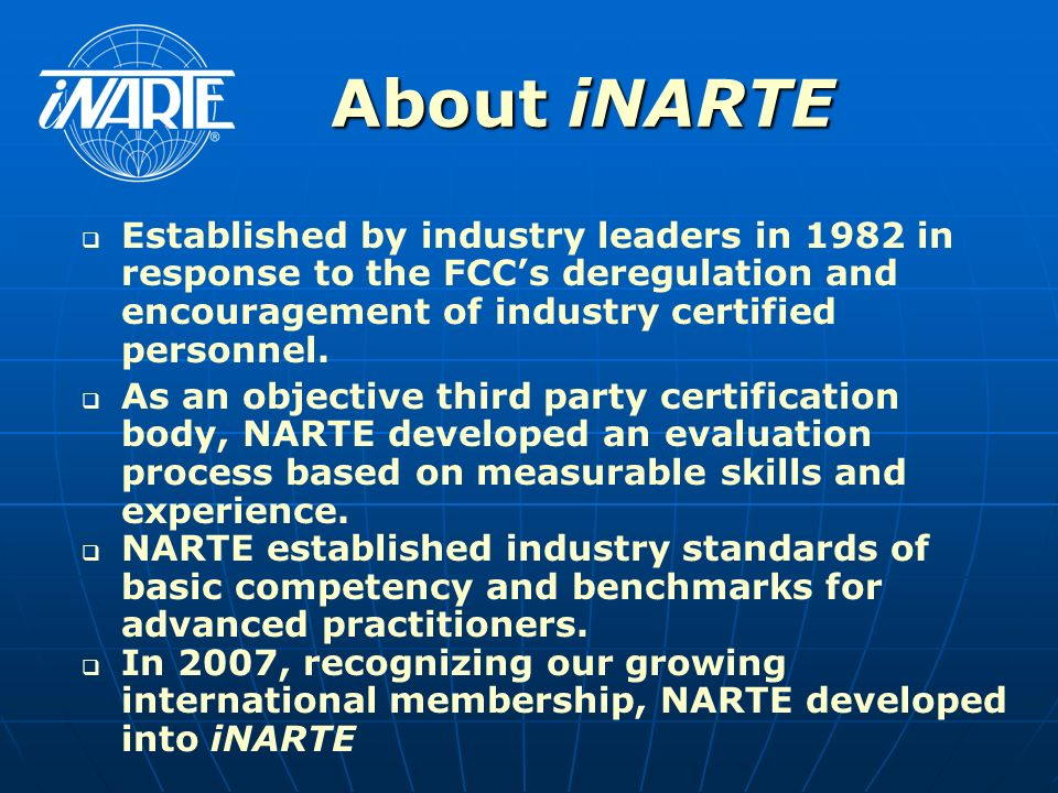 About iNARTE Established by industry leaders in 1982 in response to the FCC's deregulation and encouragement of industry certified personnel.