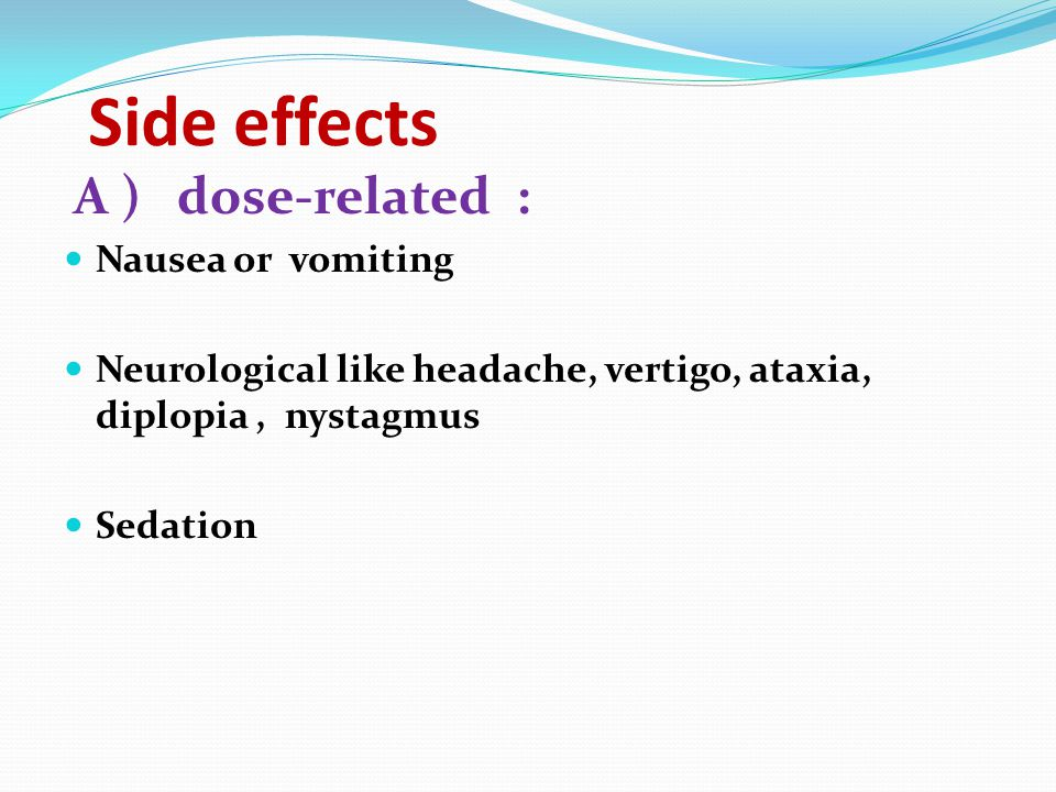 Side effects A ) dose-related : Nausea or vomiting