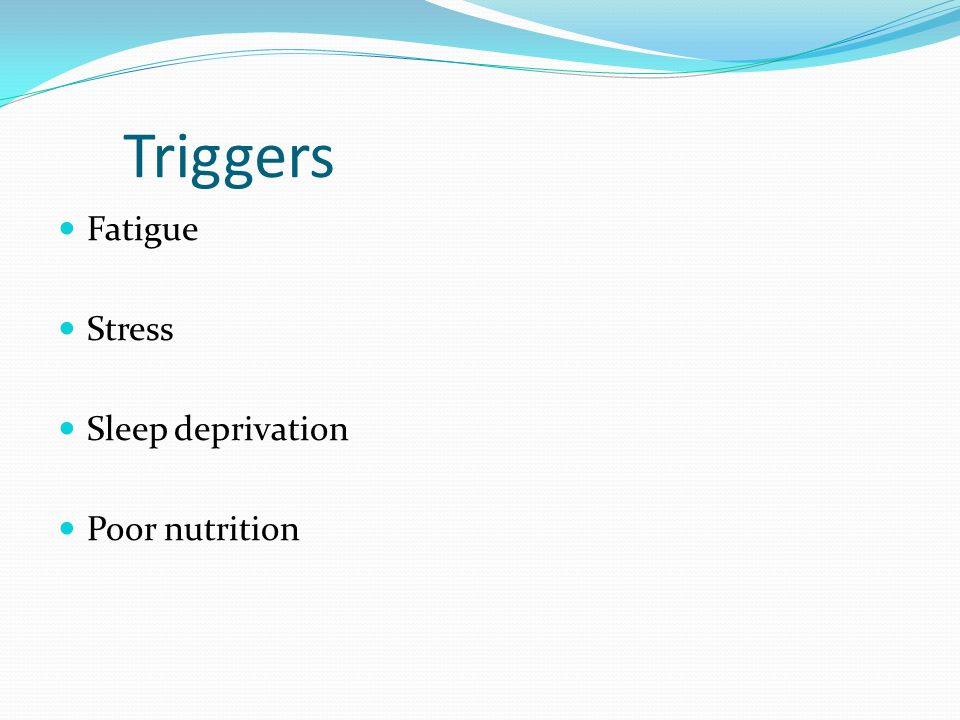Triggers Fatigue Stress Sleep deprivation Poor nutrition