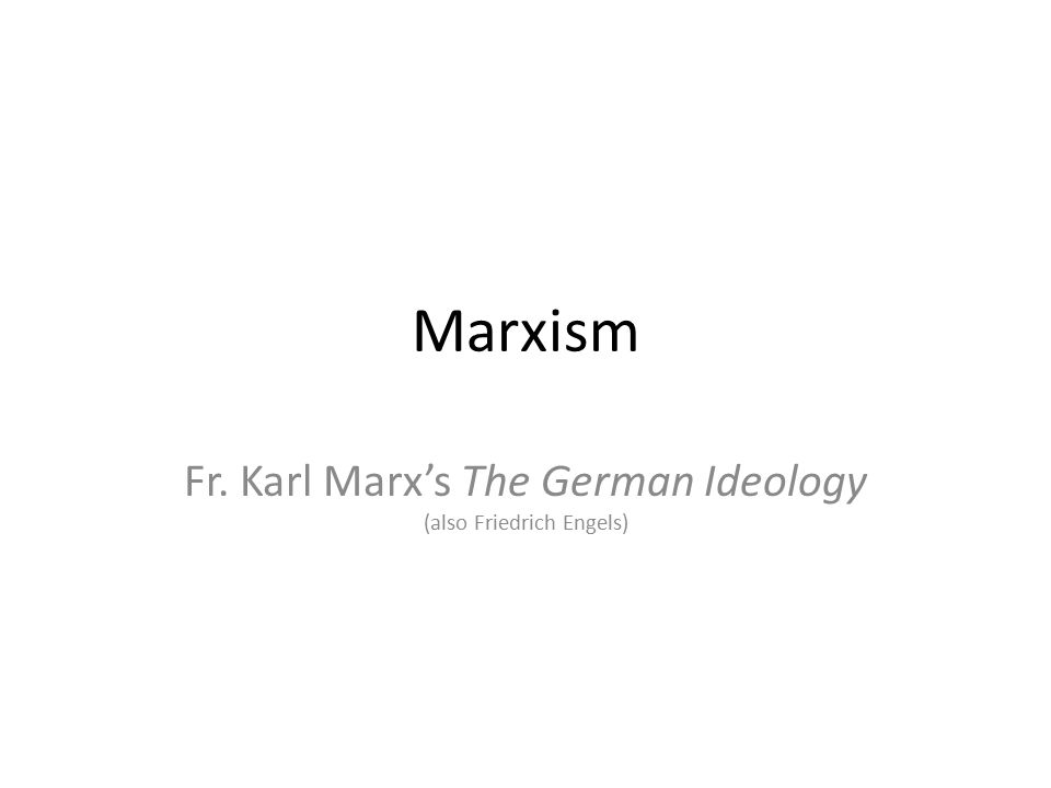 Fr. Karl Marx's The German Ideology (also Friedrich Engels)