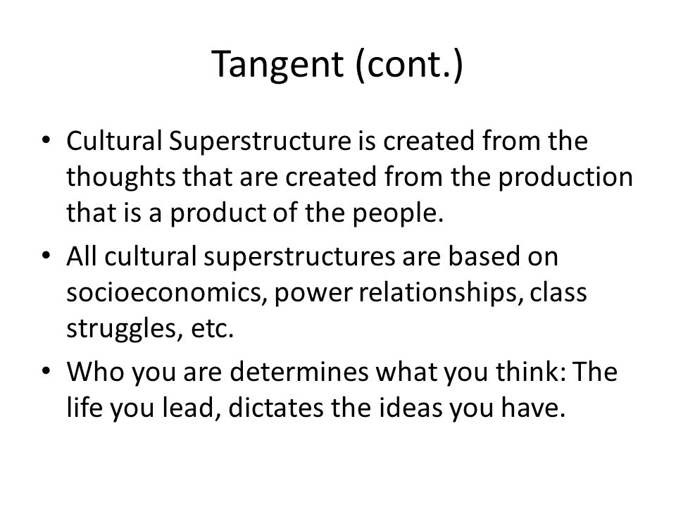Tangent (cont.) Cultural Superstructure is created from the thoughts that are created from the production that is a product of the people.
