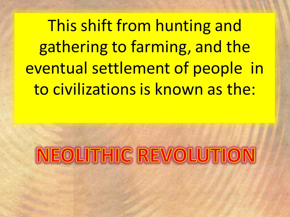 from hunting and gathering to civilizations Of farming and domestication of animals, not just hunting and gathering led to a less nomadic and more sedentary lifestyle from weeding around a plant, or perhaps watering it in a dry spell, it is a small.