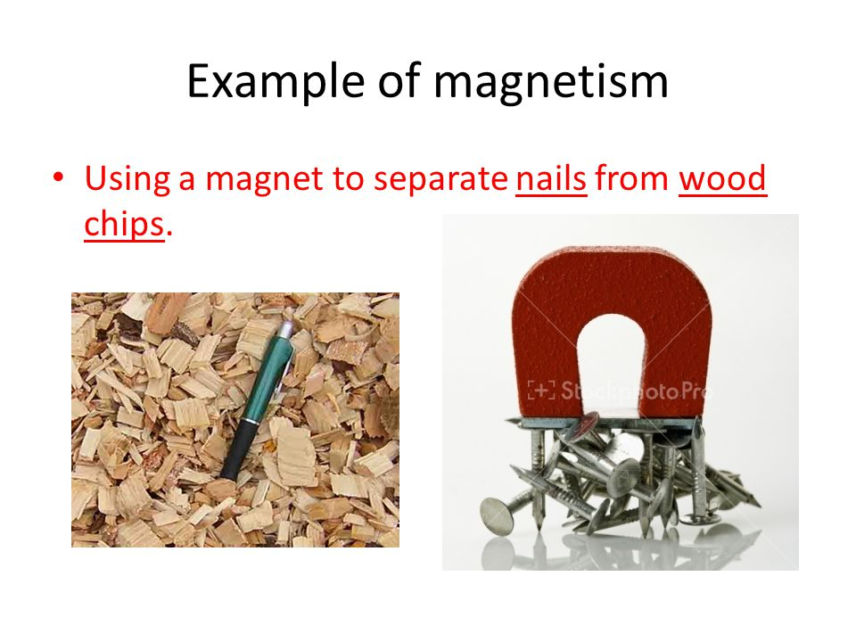 Example of magnetism Using a magnet to separate nails from wood chips.