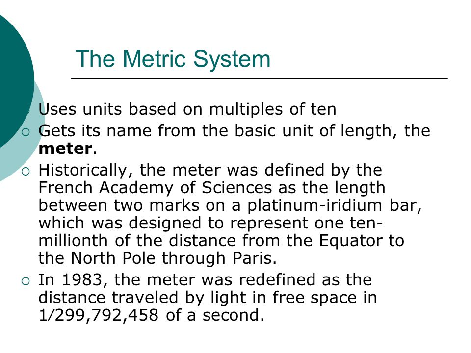 The Metric System Uses units based on multiples of ten