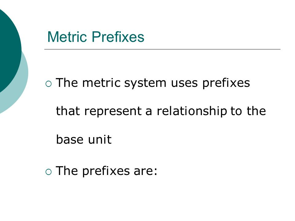 Metric Prefixes The metric system uses prefixes that represent a relationship to the base unit.