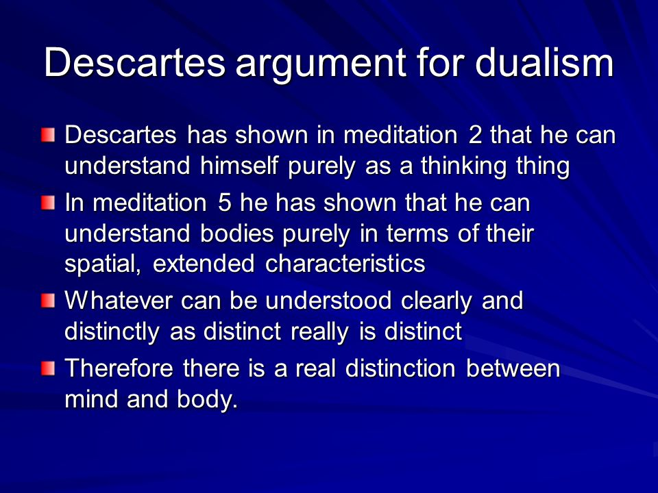 descartes mind body dualism essays The theory that the mind(or soul) is in some way nonphysical or immaterial dualists believe that either the minf is a distinct entity from the body (substance) or.