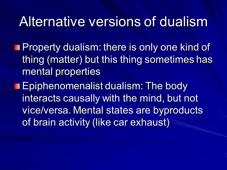 property dualism Property dualism (also sometimes known as token physicalism) maintains that the mind is a group of independent properties that emerge from the brain, but that it is not a distinct substance.