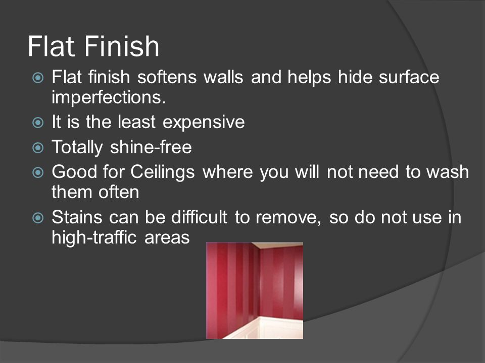 Flat Finish Flat finish softens walls and helps hide surface imperfections. It is the least expensive.