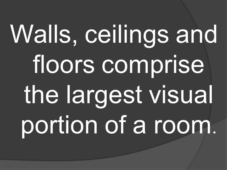 Walls, ceilings and floors comprise the largest visual portion of a room.