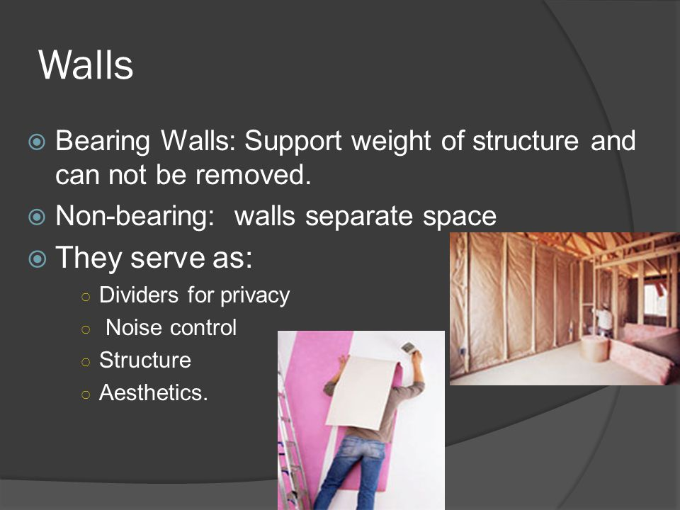 Walls Bearing Walls: Support weight of structure and can not be removed. Non-bearing: walls separate space.