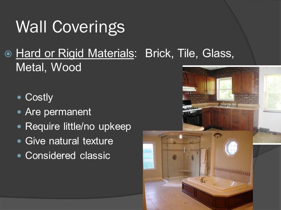 Wall Coverings Hard or Rigid Materials: Brick, Tile, Glass, Metal, Wood. Costly. Are permanent. Require little/no upkeep.