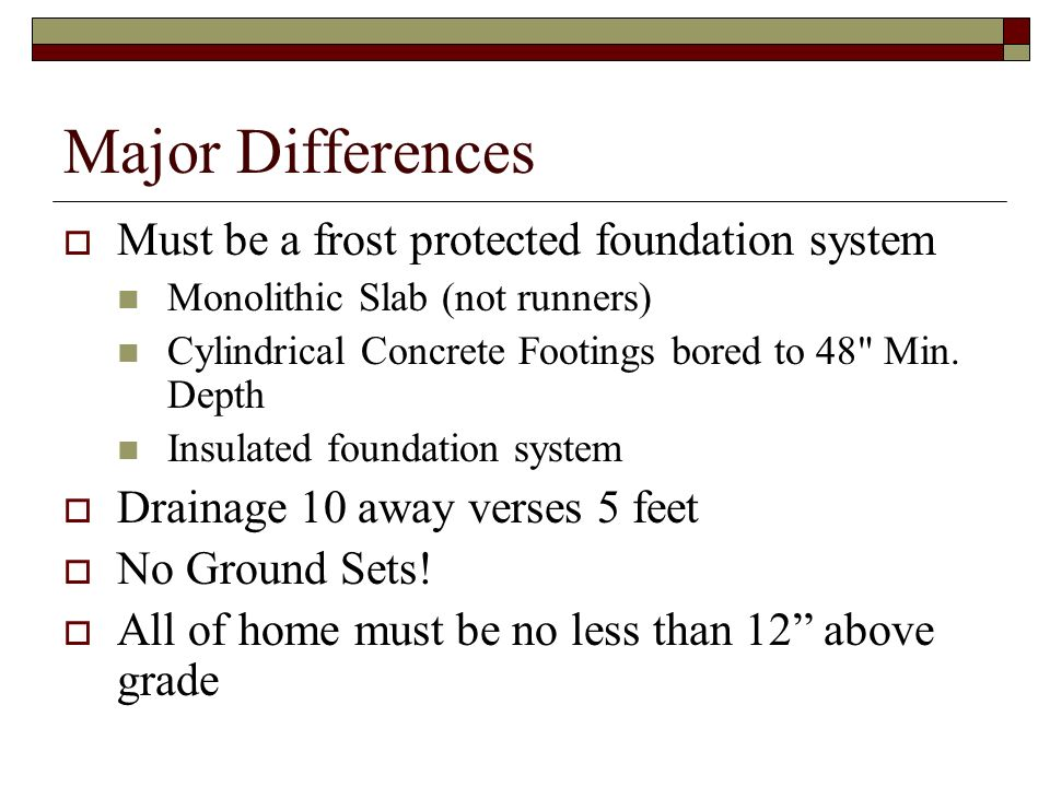 Major Differences Must be a frost protected foundation system
