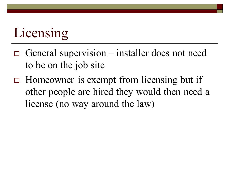 Licensing General supervision – installer does not need to be on the job site.