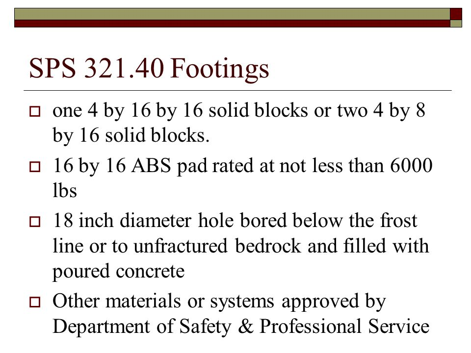 SPS 321.40 Footings one 4 by 16 by 16 solid blocks or two 4 by 8 by 16 solid blocks. 16 by 16 ABS pad rated at not less than 6000 lbs.