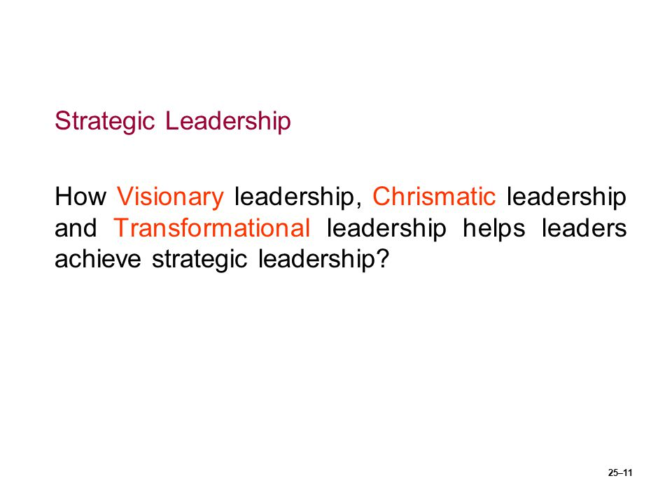 Strategic Leadership How Visionary leadership, Chrismatic leadership and Transformational leadership helps leaders achieve strategic leadership