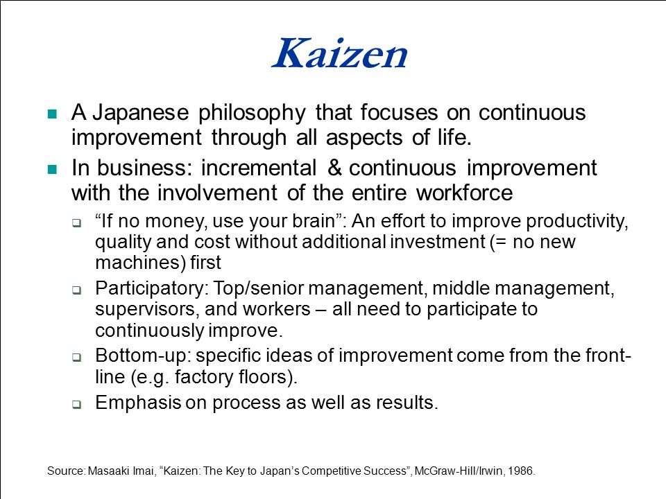 Kaizen A Japanese philosophy that focuses on continuous improvement through all aspects of life.