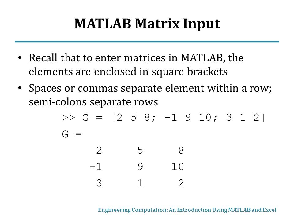 MATLAB Matrix Input Recall that to enter matrices in MATLAB, the elements are enclosed in square brackets.