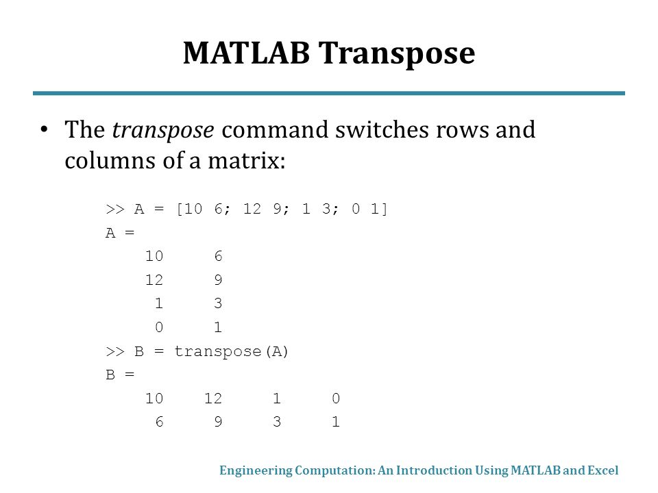 MATLAB Transpose The transpose command switches rows and columns of a matrix: >> A = [10 6; 12 9; 1 3; 0 1]