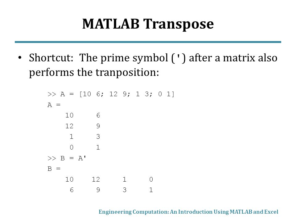 MATLAB Transpose Shortcut: The prime symbol ( ) after a matrix also performs the tranposition: >> A = [10 6; 12 9; 1 3; 0 1]