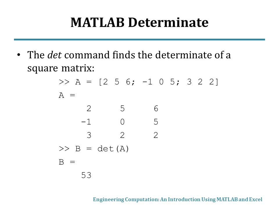 MATLAB Determinate The det command finds the determinate of a square matrix: >> A = [2 5 6; ; 3 2 2]
