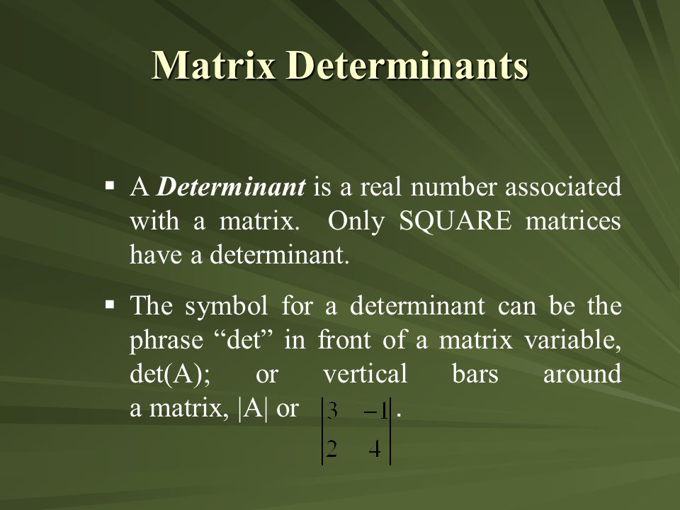 Matrix Determinants A Determinant is a real number associated with a matrix. Only SQUARE matrices have a determinant.