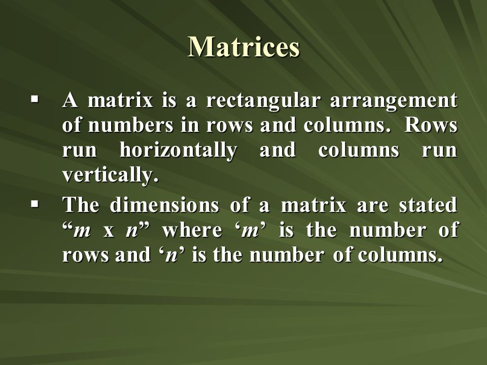 Matrices A matrix is a rectangular arrangement of numbers in rows and columns. Rows run horizontally and columns run vertically.