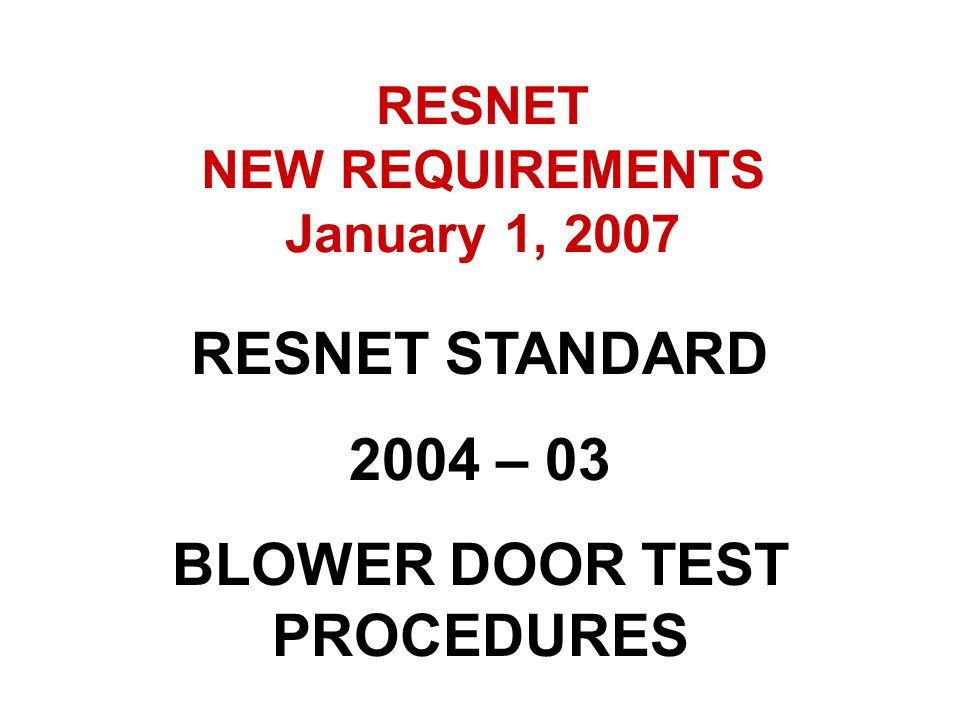 RESNET NEW REQUIREMENTS January 1, 2007 BLOWER DOOR TEST PROCEDURES