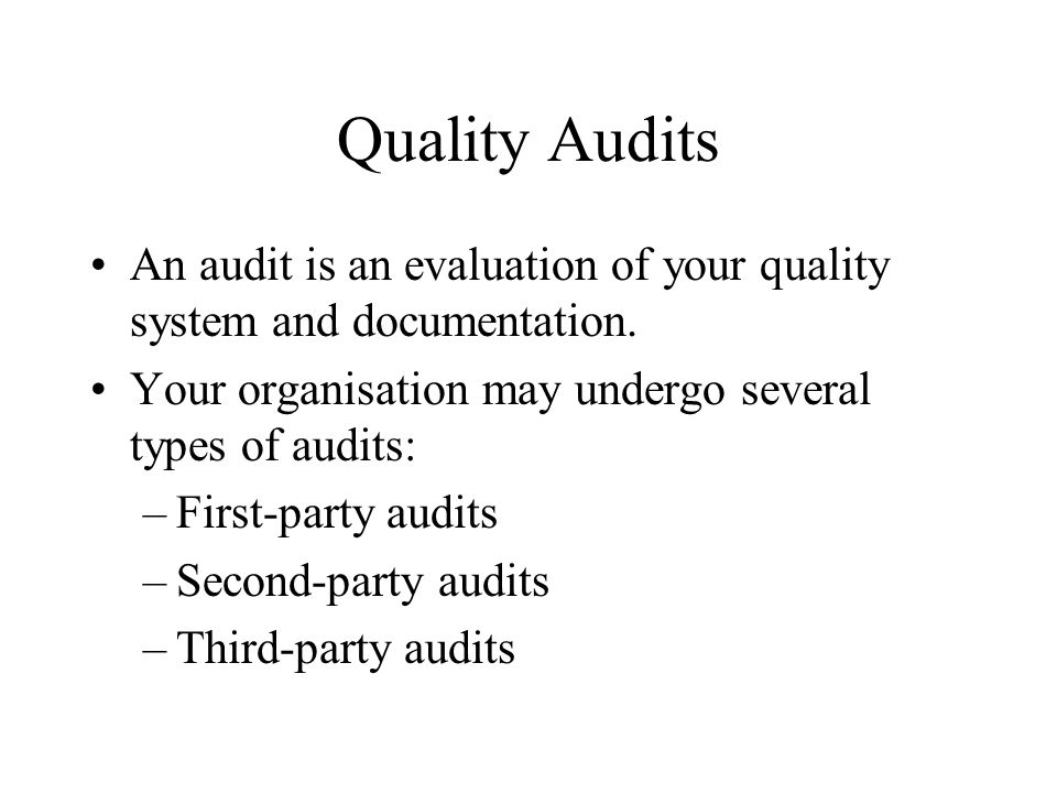 Quality Audits An audit is an evaluation of your quality system and documentation. Your organisation may undergo several types of audits: