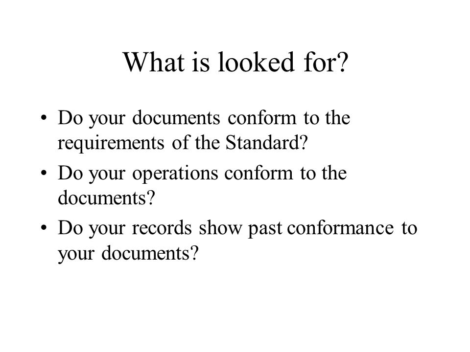 What is looked for Do your documents conform to the requirements of the Standard Do your operations conform to the documents
