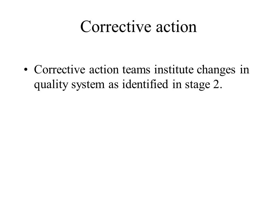 Corrective action Corrective action teams institute changes in quality system as identified in stage 2.