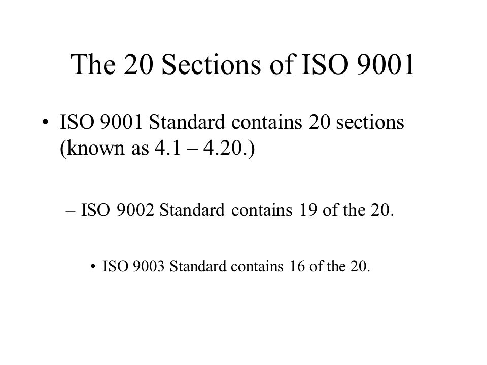 The 20 Sections of ISO 9001 ISO 9001 Standard contains 20 sections (known as 4.1 – 4.20.) ISO 9002 Standard contains 19 of the 20.