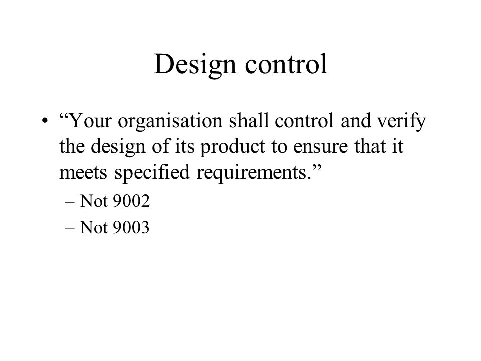 Design control Your organisation shall control and verify the design of its product to ensure that it meets specified requirements.