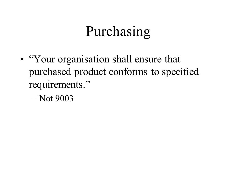 Purchasing Your organisation shall ensure that purchased product conforms to specified requirements.
