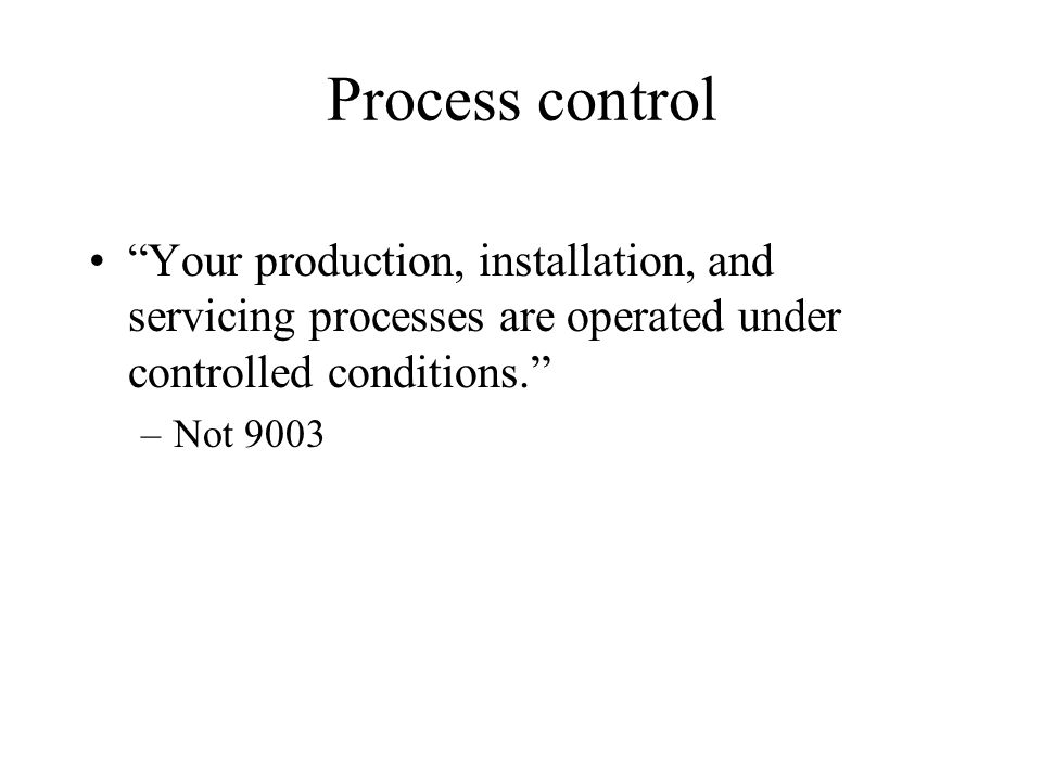Process control Your production, installation, and servicing processes are operated under controlled conditions.