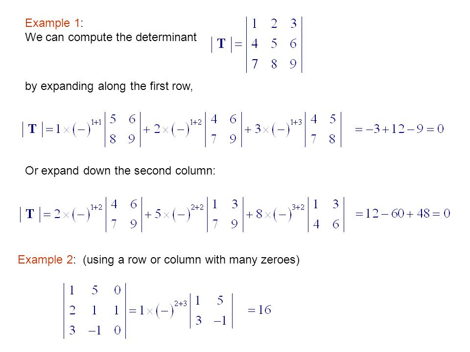 Example 1: We can compute the determinant. by expanding along the first row, Or expand down the second column: