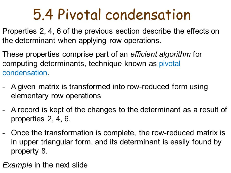 5.4 Pivotal condensation Properties 2, 4, 6 of the previous section describe the effects on the determinant when applying row operations.