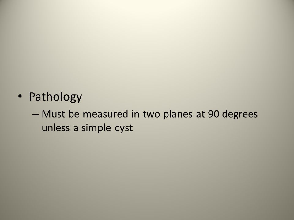Pathology Must be measured in two planes at 90 degrees unless a simple cyst