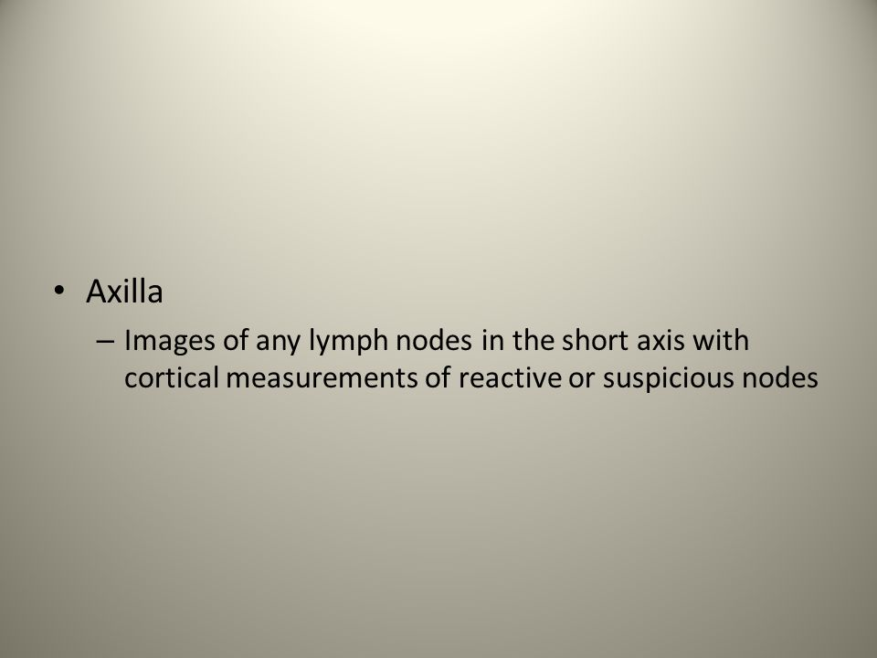 Axilla Images of any lymph nodes in the short axis with cortical measurements of reactive or suspicious nodes.