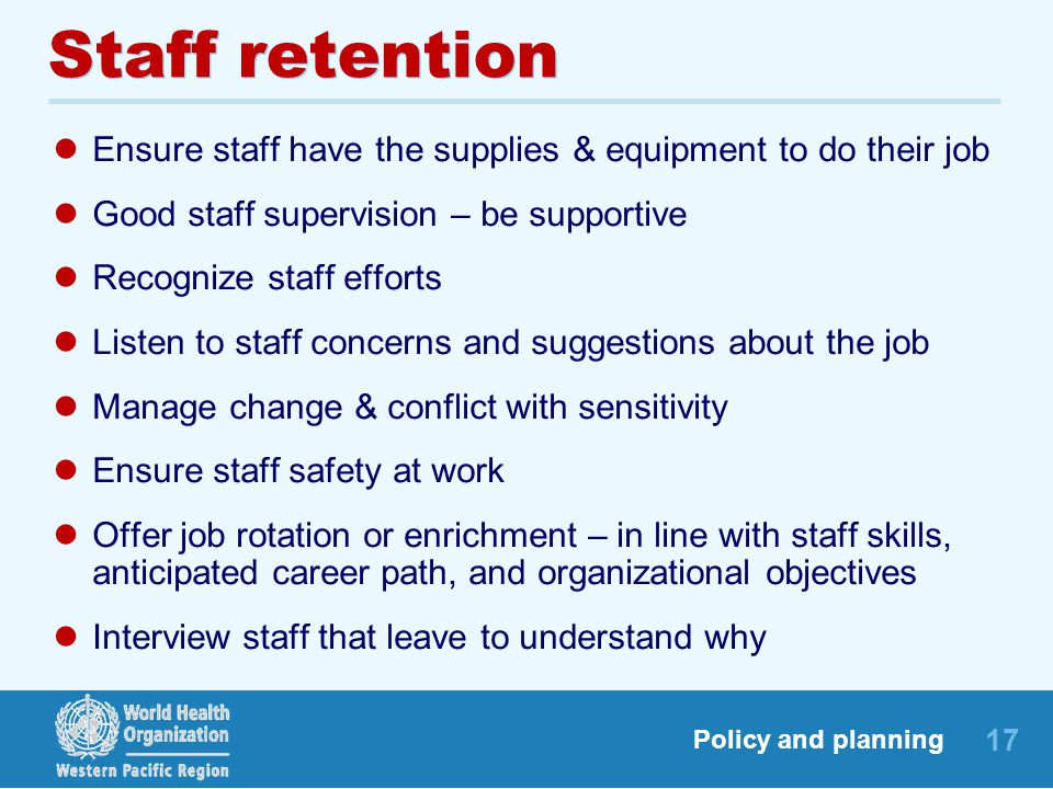 Staff retention Ensure staff have the supplies & equipment to do their job. Good staff supervision – be supportive.