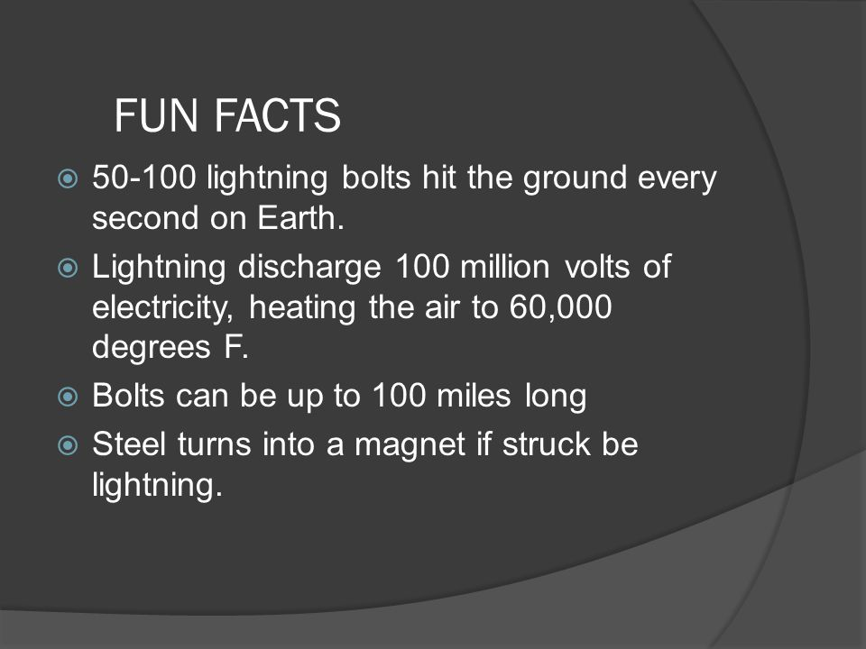 FUN FACTS 50-100 lightning bolts hit the ground every second on Earth.
