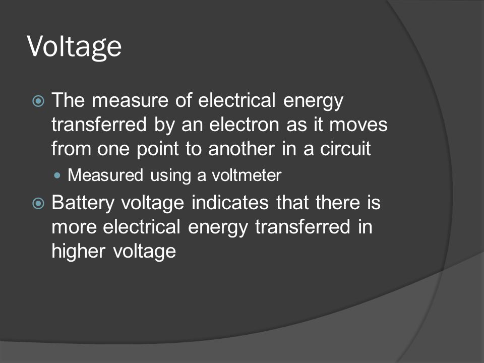 Voltage The measure of electrical energy transferred by an electron as it moves from one point to another in a circuit.