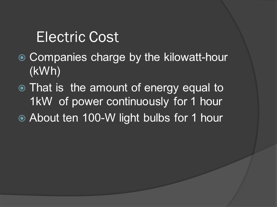 Electric Cost Companies charge by the kilowatt-hour (kWh)
