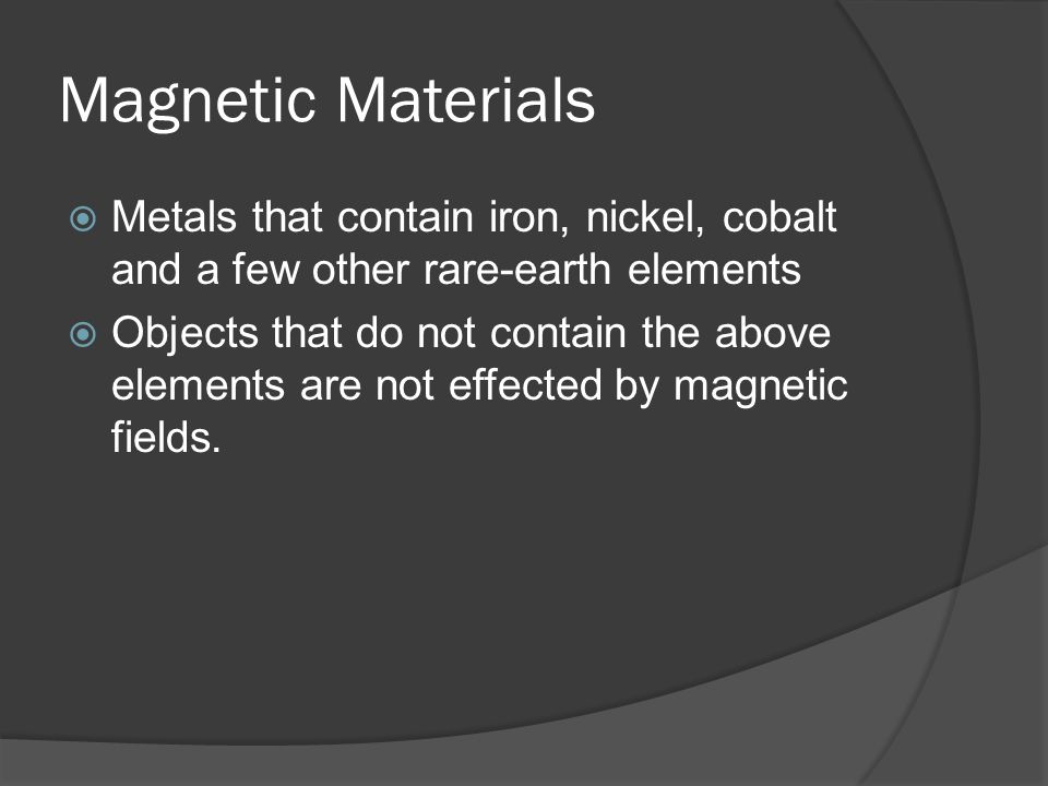 Magnetic Materials Metals that contain iron, nickel, cobalt and a few other rare-earth elements.