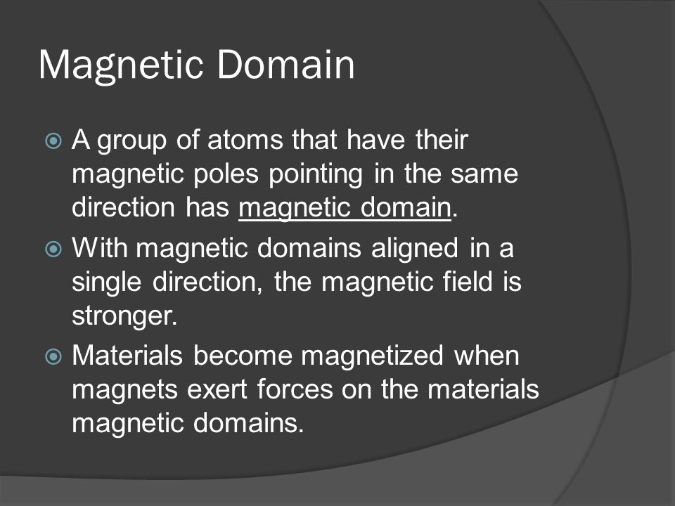 Magnetic Domain A group of atoms that have their magnetic poles pointing in the same direction has magnetic domain.