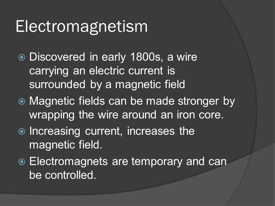 Electromagnetism Discovered in early 1800s, a wire carrying an electric current is surrounded by a magnetic field.