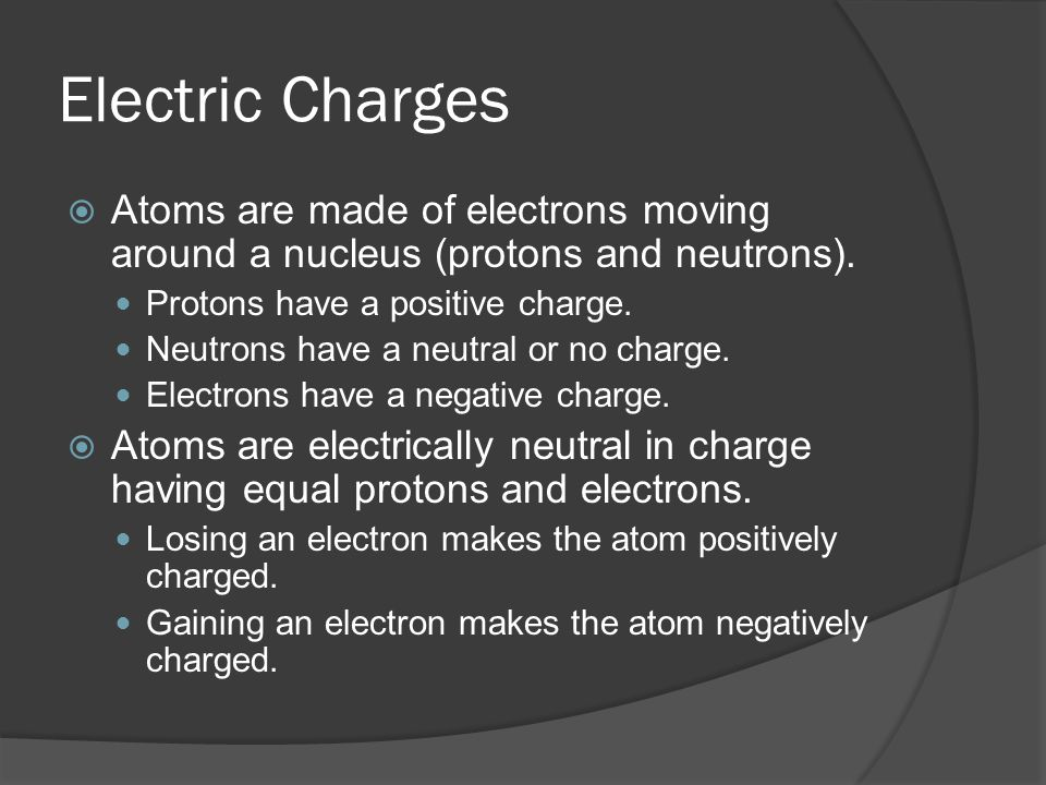 Electric Charges Atoms are made of electrons moving around a nucleus (protons and neutrons). Protons have a positive charge.