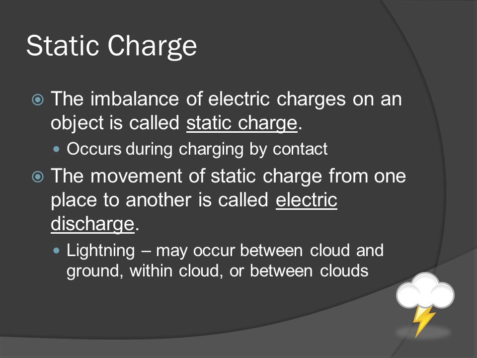 Static Charge The imbalance of electric charges on an object is called static charge. Occurs during charging by contact.