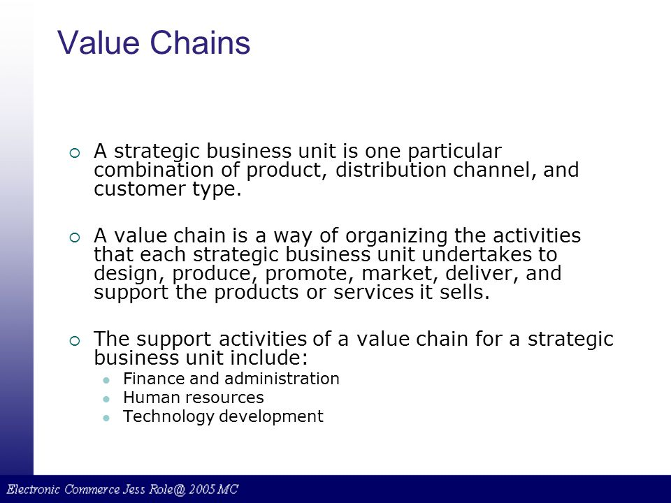 Value Chains A strategic business unit is one particular combination of product, distribution channel, and customer type.