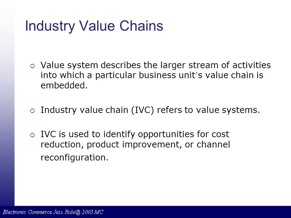 Industry Value Chains Value system describes the larger stream of activities into which a particular business unit's value chain is embedded.