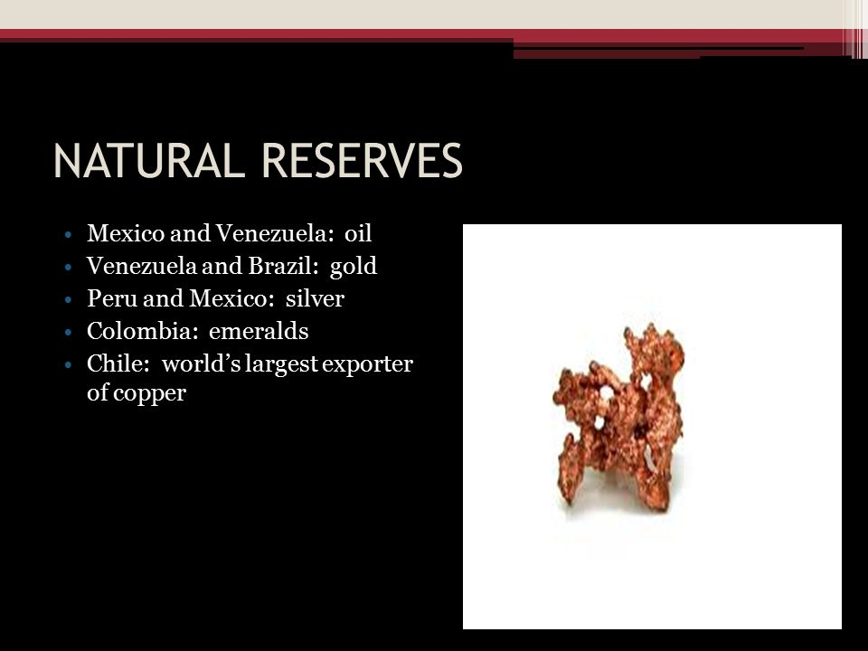 NATURAL RESERVES Mexico and Venezuela: oil Venezuela and Brazil: gold